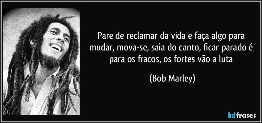 Pare de reclamar da vida e faça algo para mudar, mova-se, saia do canto, ficar parado é para os fracos, os fortes vão a luta (Bob Marley)