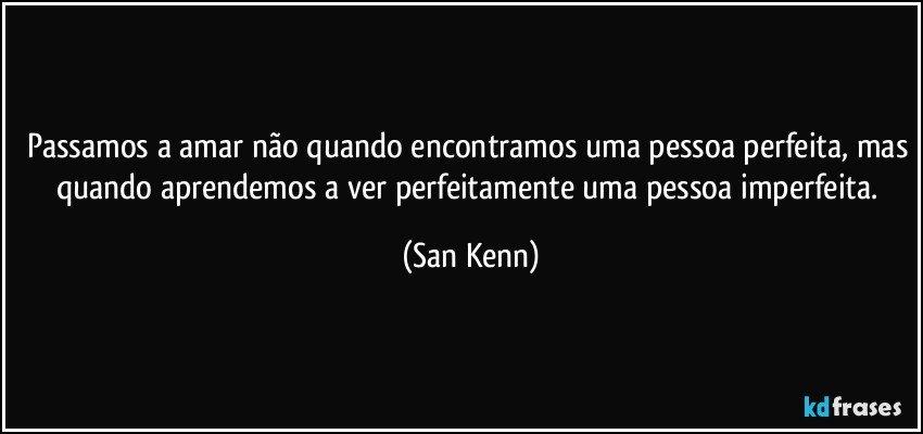 Passamos a amar não quando encontramos uma pessoa perfeita, mas quando aprendemos a ver perfeitamente uma pessoa imperfeita. (San Kenn)