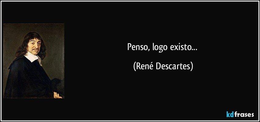 Penso, logo existo... (René Descartes)