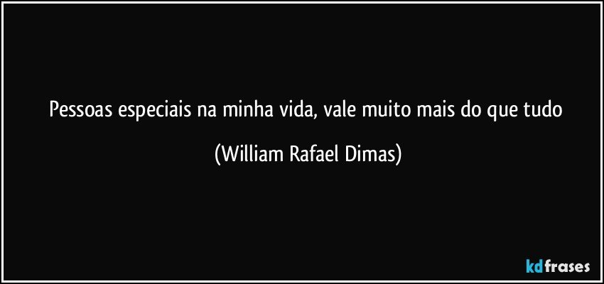 Pessoas especiais na minha vida, vale muito mais do que tudo (William Rafael Dimas)