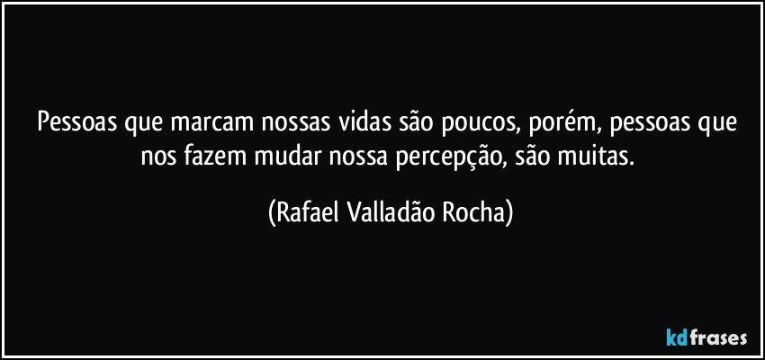 Pessoas que marcam nossas vidas são poucos, porém, pessoas que nos fazem mudar nossa percepção, são muitas. (Rafael Valladão Rocha)