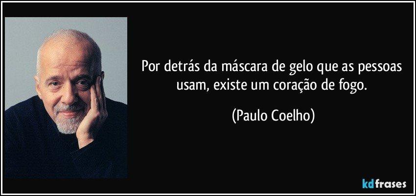 Por detrás da máscara de gelo que as pessoas usam, existe um coração de fogo. (Paulo Coelho)