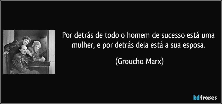 Por detrás de todo o homem de sucesso está uma mulher, e por detrás dela está a sua esposa. (Groucho Marx)