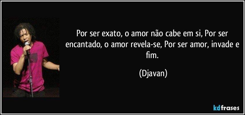 Por ser exato, o amor não cabe em si, Por ser encantado, o amor revela-se, Por ser amor, invade e fim. (Djavan)