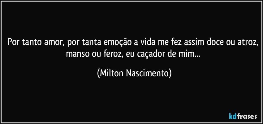 Por tanto amor, por tanta emoção a vida me fez assim doce ou atroz, manso ou feroz, eu caçador de mim... (Milton Nascimento)