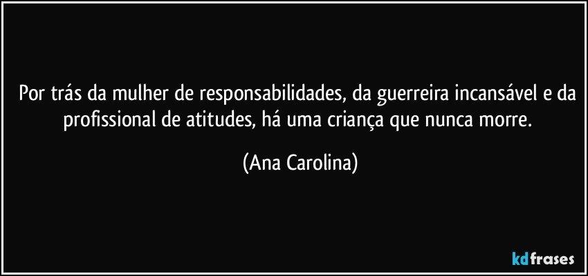 Por trás da mulher de responsabilidades, da guerreira incansável e da profissional de atitudes, há uma criança que nunca morre. (Ana Carolina)