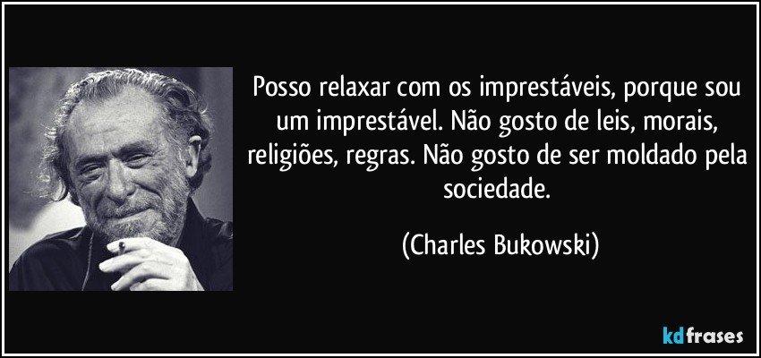 Posso relaxar com os imprestáveis, porque sou um imprestável. Não gosto de leis, morais, religiões, regras. Não gosto de ser moldado pela sociedade. (Charles Bukowski)