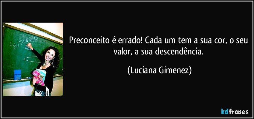 Preconceito é errado! Cada um tem a sua cor, o seu valor, a sua descendência. (Luciana Gimenez)