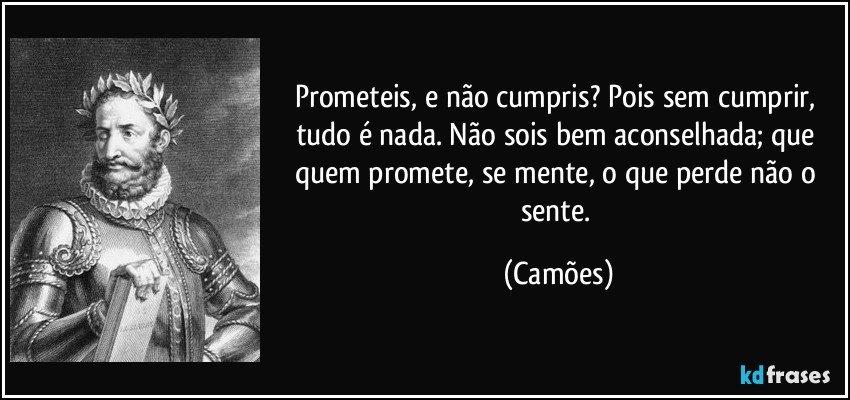 Prometeis, e não cumpris? Pois sem cumprir, tudo é nada. Não sois bem aconselhada; que quem promete, se mente, o que perde não o sente. (Camões)