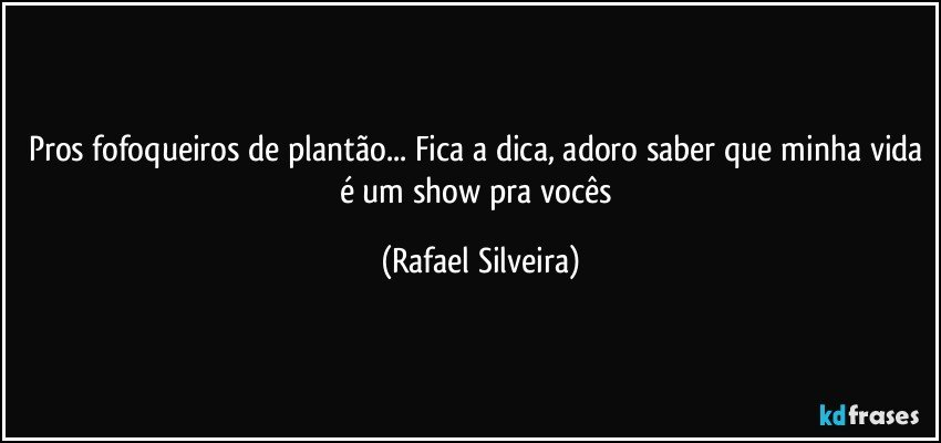 Pros fofoqueiros de plantão... Fica a dica, adoro saber que minha vida é um show pra vocês (Rafael Silveira)