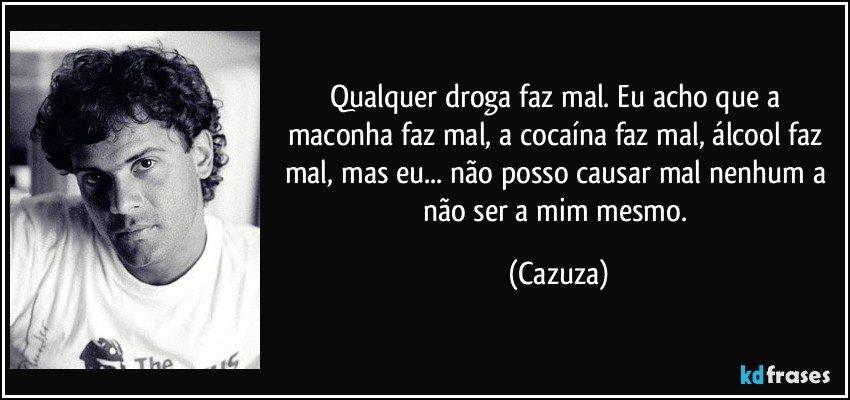 Qualquer droga faz mal. Eu acho que a maconha faz mal, a cocaína faz mal, álcool faz mal, mas eu... não posso causar mal nenhum a não ser a mim mesmo. (Cazuza)