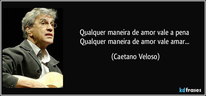 Qualquer maneira de amor vale a pena Qualquer maneira de amor vale amar... (Caetano Veloso)
