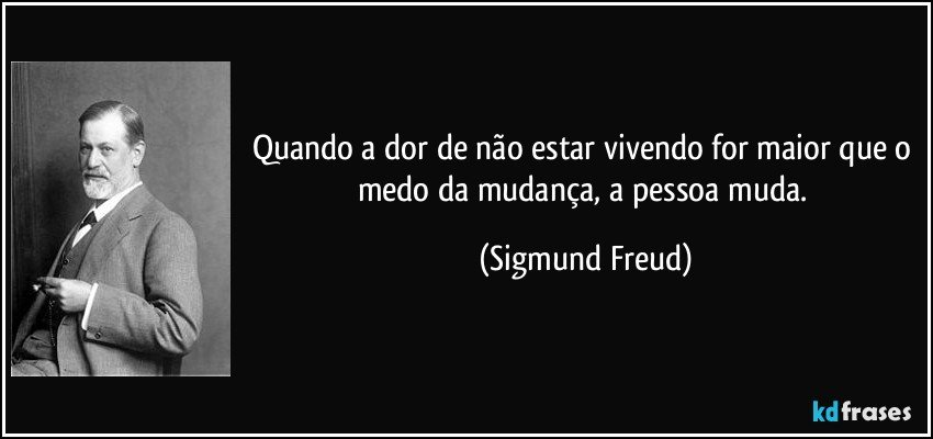 Quando a dor de não estar vivendo for maior que o medo da mudança, a pessoa muda. (Sigmund Freud)