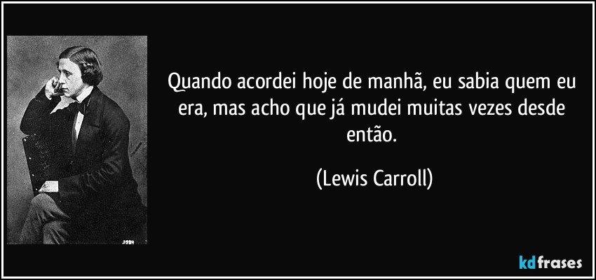 Quando acordei hoje de manhã, eu sabia quem eu era, mas acho que já mudei muitas vezes desde então. (Lewis Carroll)
