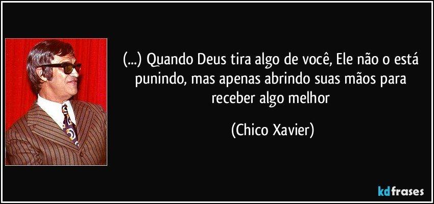 (...) Quando Deus tira algo de você, Ele não o está punindo, mas apenas abrindo suas mãos para receber algo melhor (Chico Xavier)