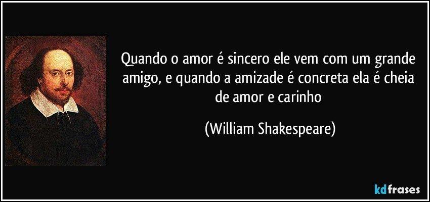 Quando o amor é sincero ele vem com um grande amigo, e quando a amizade é concreta ela é cheia de amor e carinho (William Shakespeare)