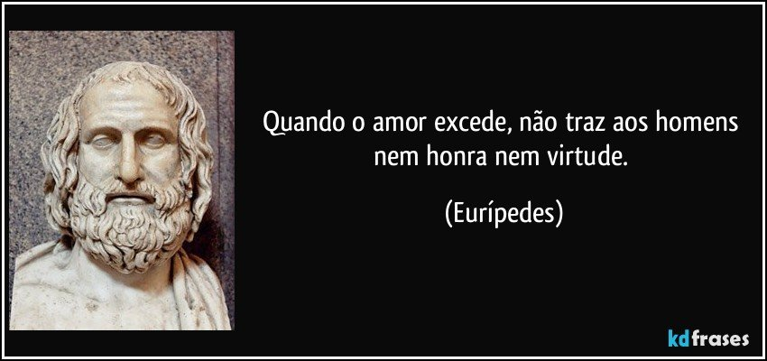 [TEXTO] Para aumentar sua estamina Frase-quando-o-amor-excede-nao-traz-aos-homens-nem-honra-nem-virtude-euripedes-100231