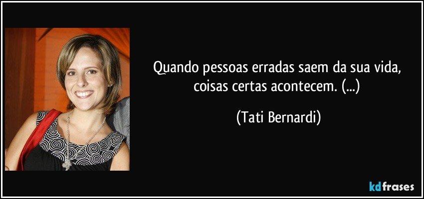 Quando pessoas erradas saem da sua vida, coisas certas acontecem. (...) (Tati Bernardi)