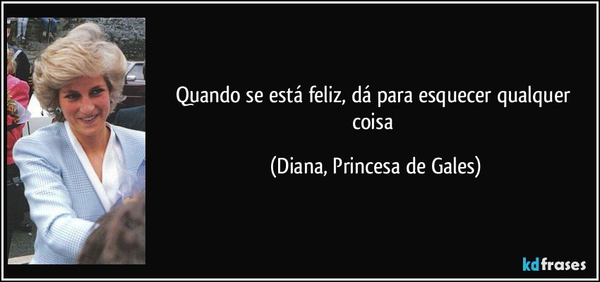Quando se está feliz, dá para esquecer qualquer coisa (Diana, Princesa de Gales)