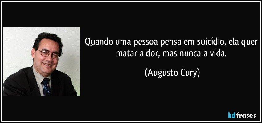 Quando uma pessoa pensa em suicídio, ela quer matar a dor, mas nunca a vida. (Augusto Cury)