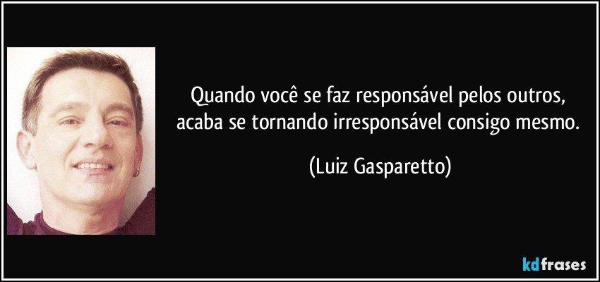 Quando você se faz responsável pelos outros, acaba se tornando irresponsável consigo mesmo. (Luiz Gasparetto)