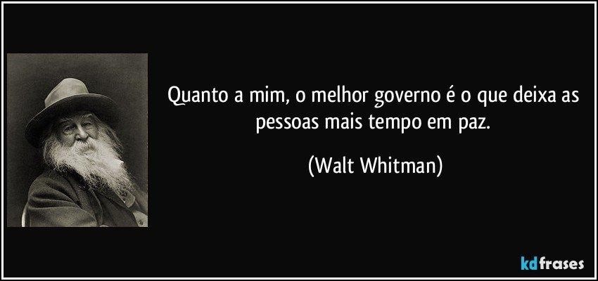 Quanto a mim, o melhor governo é o que deixa as pessoas mais tempo em paz. (Walt Whitman)