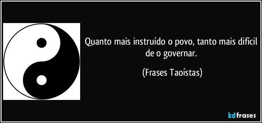 Quanto mais instruído o povo, tanto mais difícil de o governar. (Frases Taoístas)