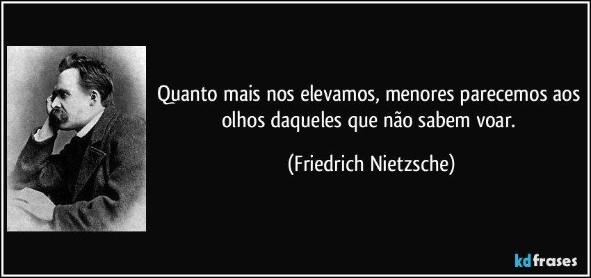 Quanto mais nos elevamos, menores parecemos aos olhos daqueles que não sabem voar. (Friedrich Nietzsche)