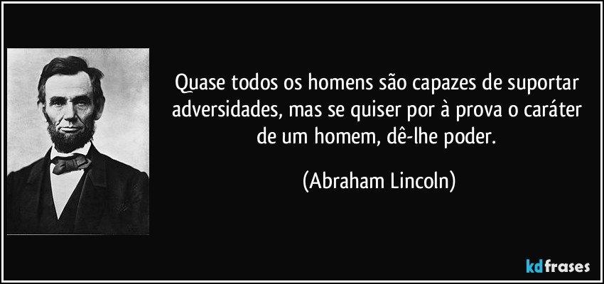Quase todos os homens são capazes de suportar adversidades, mas se quiser por à prova o caráter de um homem, dê-lhe poder. (Abraham Lincoln)