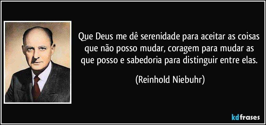 Que Deus me dê serenidade para aceitar as coisas que não posso mudar, coragem para mudar as que posso e sabedoria para distinguir entre elas. (Reinhold Niebuhr)