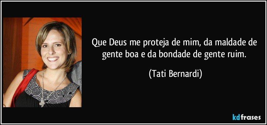 Que Deus me proteja de mim, da maldade de gente boa e da bondade de gente ruim. (Tati Bernardi)