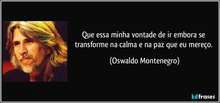 Que essa minha vontade de ir embora se transforme na calma e na paz que eu mereço. (Oswaldo Montenegro)