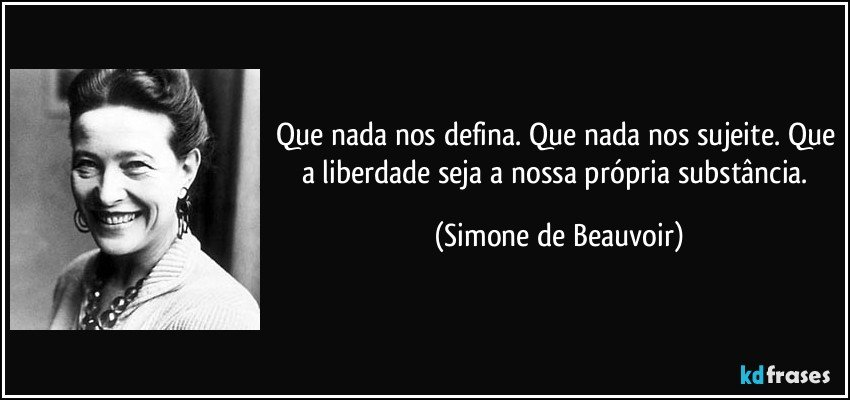 Que nada nos defina. Que nada nos sujeite. Que a liberdade seja a nossa própria substância. (Simone de Beauvoir)