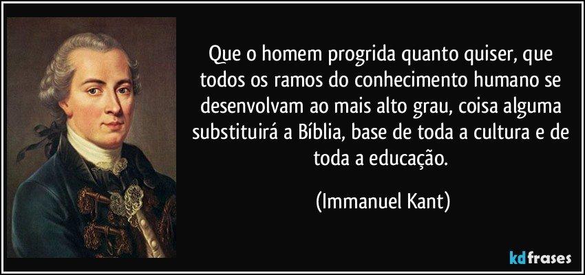 Que o homem progrida quanto quiser, que todos os ramos do conhecimento humano se desenvolvam ao mais alto grau, coisa alguma substituirá a Bíblia, base de toda a cultura e de toda a educação. (Immanuel Kant)