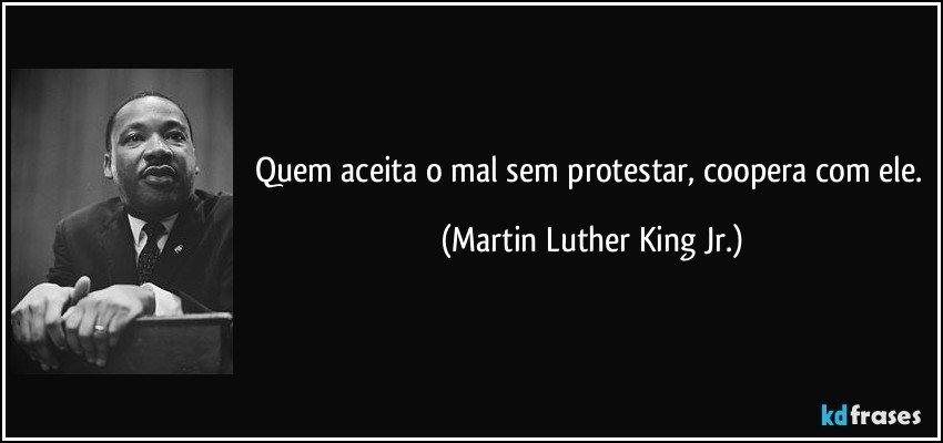 Quem aceita o mal sem protestar, coopera com ele. (Martin Luther King Jr.)