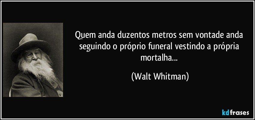 Quem anda duzentos metros sem vontade anda seguindo o próprio funeral vestindo a própria mortalha... (Walt Whitman)
