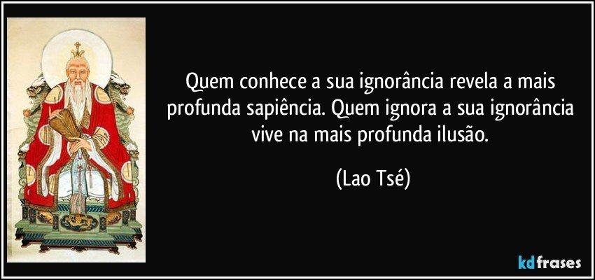 Quem conhece a sua ignorância revela a mais profunda sapiência. Quem ignora a sua ignorância vive na mais profunda ilusão. (Lao Tsé)