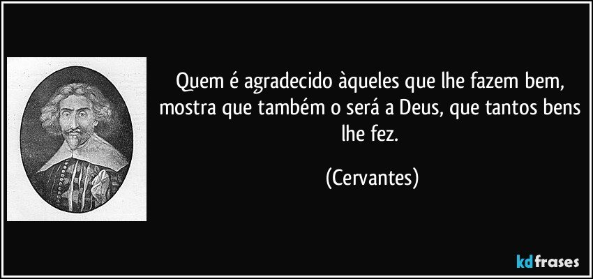 Quem é agradecido àqueles que lhe fazem bem, mostra que também o será a Deus, que tantos bens lhe fez. (Cervantes)