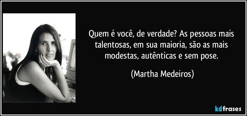 Quem é você, de verdade? As pessoas mais talentosas, em sua maioria, são as mais modestas, autênticas e sem pose. (Martha Medeiros)