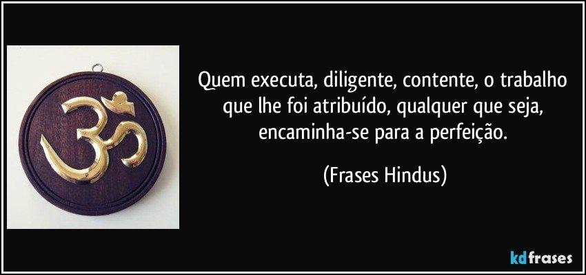 Quem executa, diligente, contente, o trabalho que lhe foi atribuído, qualquer que seja, encaminha-se para a perfeição. (Frases Hindus)