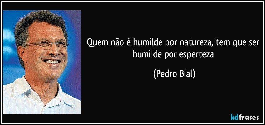 Quem não é humilde por natureza, tem que ser humilde por esperteza (Pedro Bial)