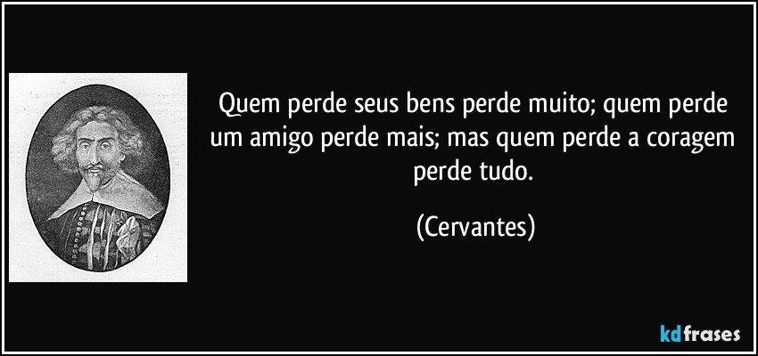 Quem perde seus bens perde muito; quem perde um amigo perde mais; mas quem perde a coragem perde tudo. (Cervantes)