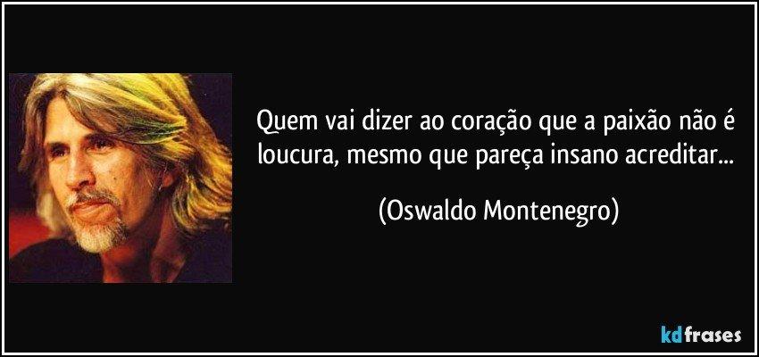 Quem vai dizer ao coração que a paixão não é loucura, mesmo que pareça insano acreditar... (Oswaldo Montenegro)