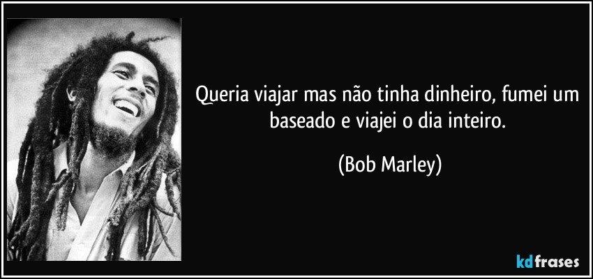 Queria viajar mas não tinha dinheiro, fumei um baseado e viajei o dia inteiro. (Bob Marley)