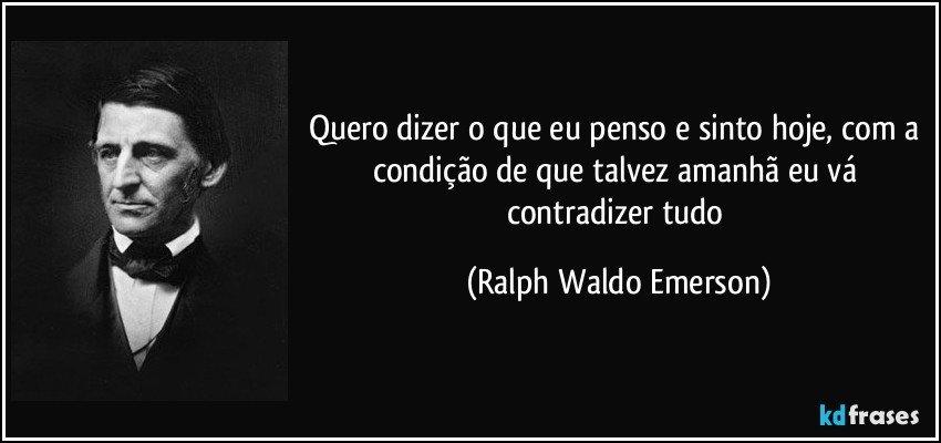 Quero dizer o que eu penso e sinto hoje, com a condição de que talvez amanhã eu vá contradizer tudo (Ralph Waldo Emerson)