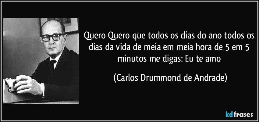 Quero Quero que todos os dias do ano todos os dias da vida de meia em meia hora de 5 em 5 minutos me digas: Eu te amo (Carlos Drummond de Andrade)