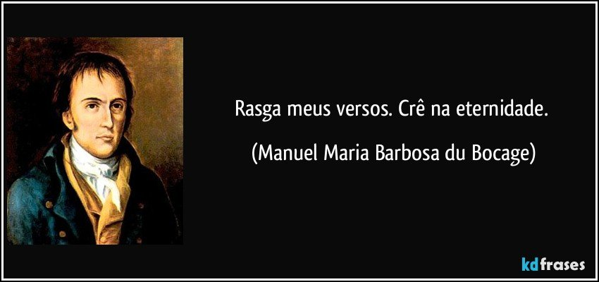 Rasga meus versos. Crê na eternidade. (Manuel Maria Barbosa du Bocage)