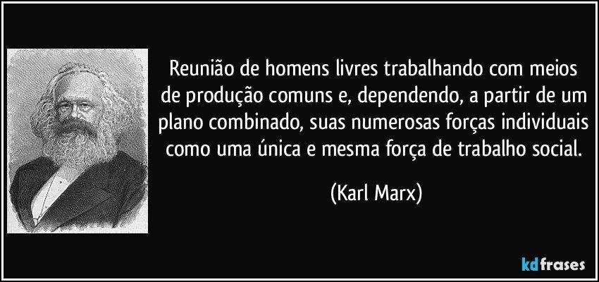 Reunião de homens livres trabalhando com meios de produção comuns e, dependendo, a partir de um plano combinado, suas numerosas forças individuais como uma única e mesma força de trabalho social. (Karl Marx)