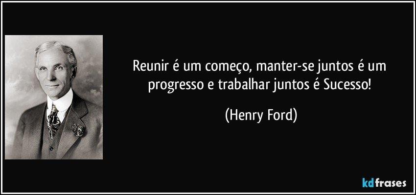 Reunir é um começo, manter-se juntos é um progresso e trabalhar juntos é Sucesso! (Henry Ford)