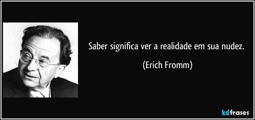 Saber significa ver a realidade em sua nudez. (Erich Fromm)